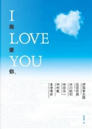 I LOVE YOU我愛你 by 中村 航, 本多孝好, 中田 永一, 市川拓司, 石田 衣良, 伊坂幸太郎