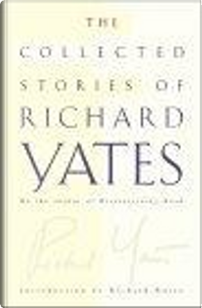 The Collected Stories of Richard Yates by Richard Russo, Richard Yates