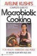 Aveline Kushi's Complete Guide to Macrobiotic Cooking by Alex Jack, Aveline Kushi, Michio Kushi