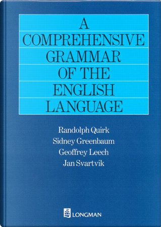A Comprehensive Grammar of the English Language by Randolph Quirk, Geoffry Leech, Jan Svartvik, Sidney Greenbaum