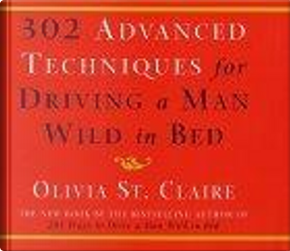 302 Advanced Techniques for Driving a Man Wild in Bed by Olivia St. Claire
