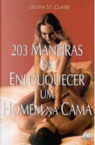 203 Maneiras de Enlouquecer um Homem na Cama by Olivia St. Claire