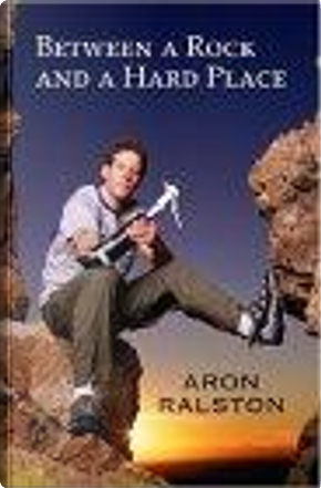 Between a Rock and a Hard Place by Aron Ralston