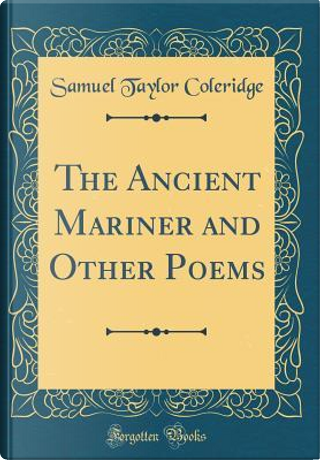 The Ancient Mariner and Other Poems (Classic Reprint) by Samuel Taylor Coleridge