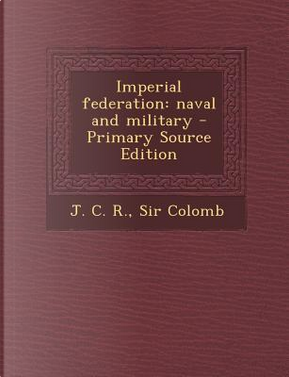 Imperial Federation by J C R Sir Colomb