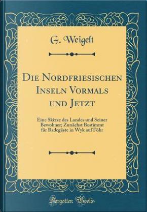 Die Nordfriesischen Inseln Vormals und Jetzt by G. Weigelt