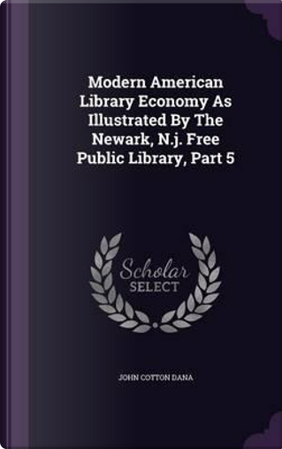 Modern American Library Economy as Illustrated by the Newark, N.J. Free Public Library, Part 5 by John Cotton Dana