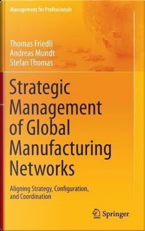 Strategic Management of Global Manufacturing Networks by Thomas Friedli