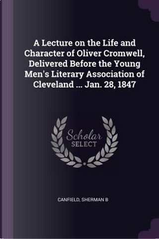 A Lecture on the Life and Character of Oliver Cromwell, Delivered Before the Young Men's Literary Association of Cleveland ... Jan. 28, 1847 by Sherman B. Canfield