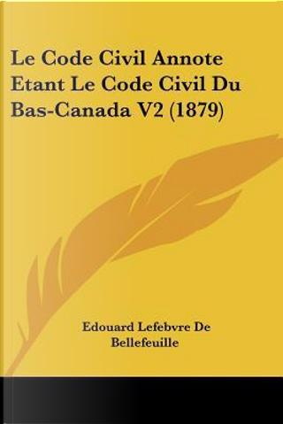 Le Code Civil Annote Etant Le Code Civil Du Bas-Canada V2 (1879) by Edouard Lefebvre De Bellefeuille