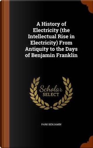A History of Electricity (the Intellectual Rise in Electricity) from Antiquity to the Days of Benjamin Franklin by Park Benjamin