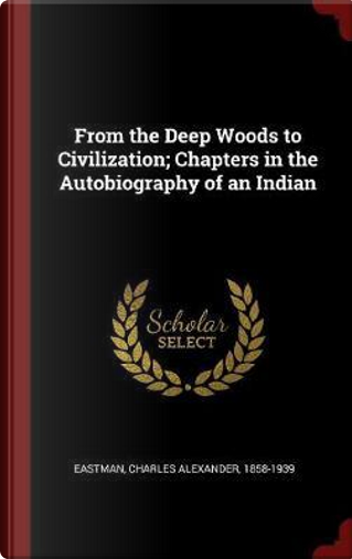From the Deep Woods to Civilization; Chapters in the Autobiography of an Indian by Charles Alexander Eastman