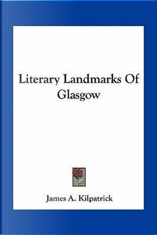 Literary Landmarks of Glasgow by James A. Kilpatrick