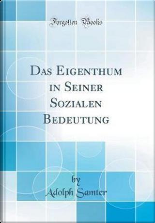 Das Eigenthum in Seiner Sozialen Bedeutung (Classic Reprint) by Adolph Samter