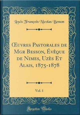 OEuvres Pastorales de Mgr Besson, Évêque de Nimes, Uzès Et Alais, 1875-1878, Vol. 1 (Classic Reprint) by Louis François Nicolas Besson