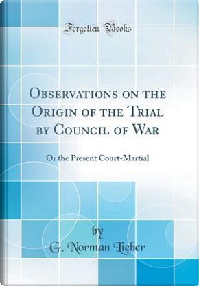 Observations on the Origin of the Trial by Council of War by G. Norman Lieber
