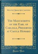 The Manuscripts of the Earl of Carlisle, Preserved at Castle Howard (Classic Reprint) by Historical Manuscripts Commission