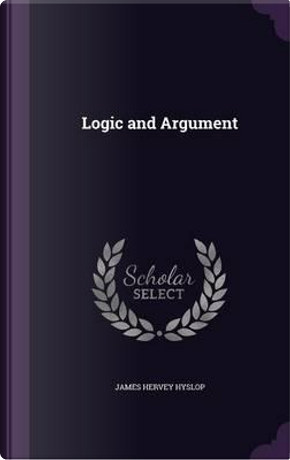 Logic and Argument by James Hervey Hyslop