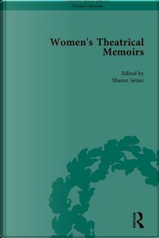 Women's Theatrical Memoirs, Part I by Sharon M Setzer