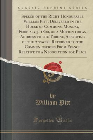 Speech of the Right Honourable William Pitt, Delivered in the House of Commons, Monday, February 3, 1800, on a Motion for an Address to the Throne, ... France Relative to a Negociation for Peace by William Pitt