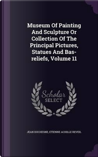 Museum of Painting and Sculpture or Collection of the Principal Pictures, Statues and Bas-Reliefs, Volume 11 by Jean Duchesne