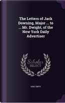 The Letters of Jack Downing, Major ... to ... Mr. Dwight, of the New York Daily Advertiser by Seba Smith