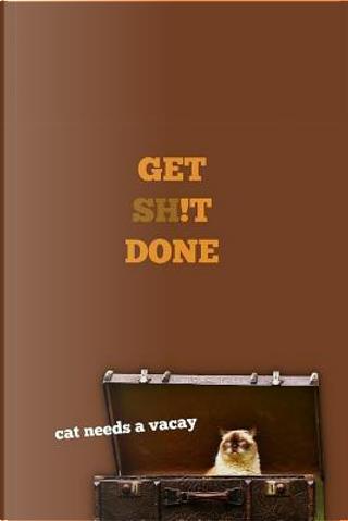 Get Shit Done..cat Needs a Vacay by Jaxsonthebulldog