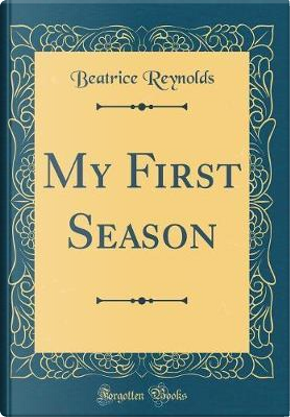 My First Season (Classic Reprint) by Beatrice Reynolds