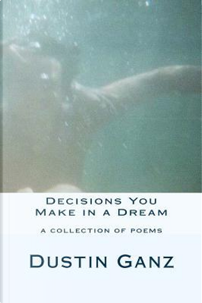 Decisions You Make in a Dream by Dustin Ganz