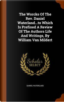 The Worcks of the REV. Daniel Waterland...to Which Is Prefixed a Review of the Authors Life and Writings, by William Van Mildert by Reverend Daniel Waterland
