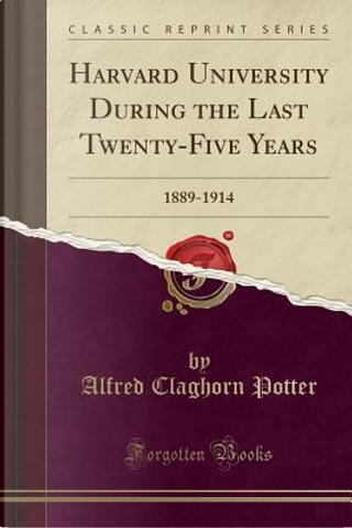 Harvard University During the Last Twenty-Five Years by Alfred Claghorn Potter