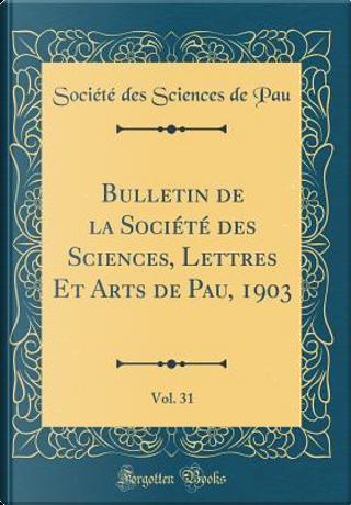 Bulletin de la Société des Sciences, Lettres Et Arts de Pau, 1903, Vol. 31 (Classic Reprint) by Société des Sciences de Pau