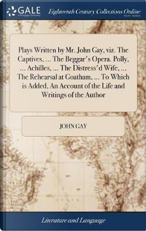 Plays Written by Mr. John Gay, Viz. the Captives, ... the Beggar's Opera. Polly, ... Achilles, ... the Distress'd Wife, ... the Rehearsal at Goatham, ... of the Life and Writings of the Author by John Gay