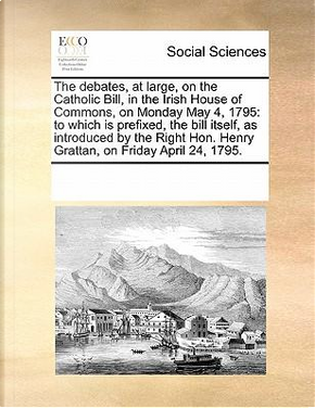 The Debates, at Large, on the Catholic Bill, in the Irish House of Commons, on Monday May 4, 1795 by See Notes Multiple Contributors