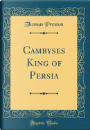 Cambyses King of Persia (Classic Reprint) by Thomas Preston