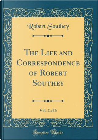 The Life and Correspondence of Robert Southey, Vol. 2 of 6 (Classic Reprint) by Robert Southey