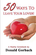 50 Ways To Leave Your Lover! by Donald Gorbach