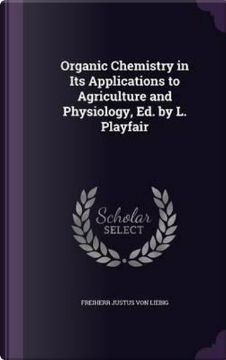 Organic Chemistry in Its Applications to Agriculture and Physiology, Ed. by L. Playfair by Freiherr Justus Von Liebig