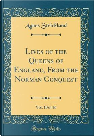 Lives of the Queens of England, From the Norman Conquest, Vol. 10 of 16 (Classic Reprint) by Agnes Strickland
