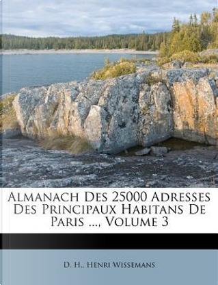Almanach Des 25000 Adresses Des Principaux Habitans de Paris ..., Volume 3 by D H