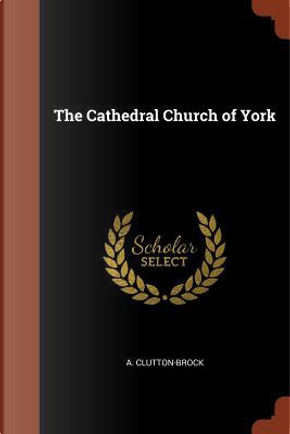The Cathedral Church of York by A. Clutton-Brock
