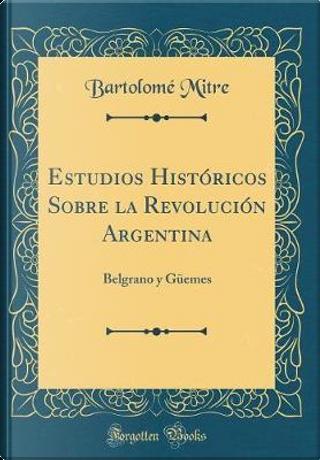 Estudios Históricos Sobre la Revolución Argentina by Bartolomé Mitre