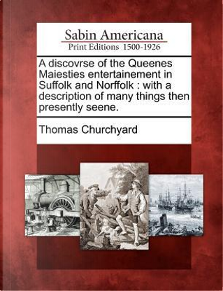 A Discovrse of the Queenes Maiesties Entertainement in Suffolk and Norffolk by Thomas Churchyard