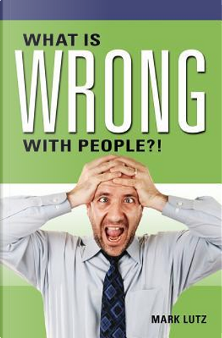 What Is Wrong with People?! by Mark Lutz