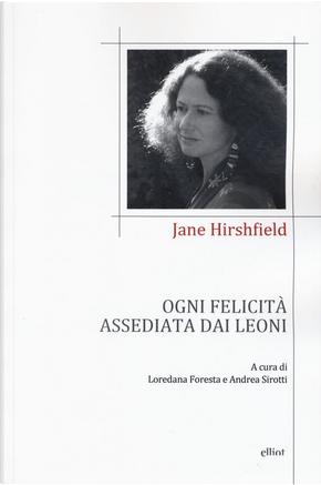 Ogni felicità assediata dai leoni by Jane Hirshfield