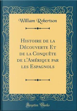 Histoire de la Découverte Et de la Conquête de l'Amérique par les Espagnols (Classic Reprint) by William Robertson