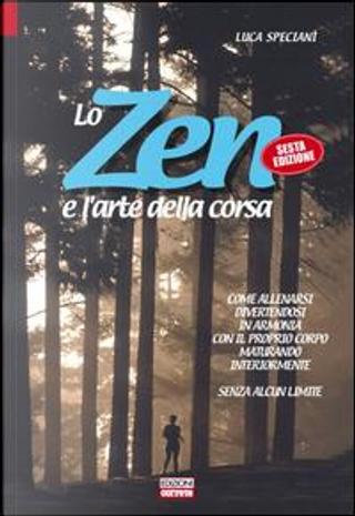 Lo zen e l'arte della corsa. Come allenarsi divertendosi in armonia con il proprio corpo maturando interiormente senza alcun limite by Luca Speciani