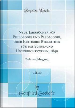 Neue Jahrbücher für Philologie und Paedagogik, oder Kritische Bibliothek für das Schul-und Unterrichtswesen, 1840, Vol. 30 by Gottfried Seebode