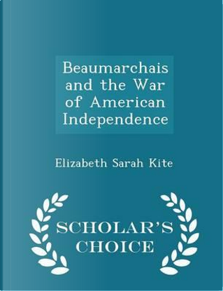 Beaumarchais and the War of American Independence - Scholar's Choice Edition by Elizabeth Sarah Kite