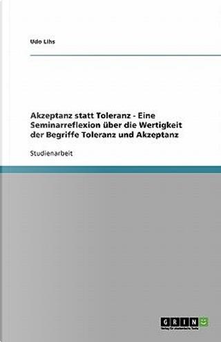 Akzeptanz statt Toleranz - Eine Seminarreflexion über die Wertigkeit der Begriffe Toleranz und Akzeptanz by Udo Lihs